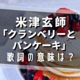 米津玄師「クランベリーとパンケーキ」歌詞の意味は?
