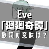 Eve「廻廻奇譚」歌詞の意味は?