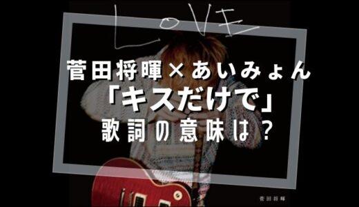 菅田将暉/あいみょん『キスだけで』歌詞の意味は?【女だから…は何を意味する?】