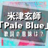 米津玄師「Pale Blue」歌詞の意味は?