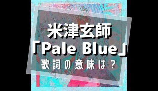 米津玄師『PaleBlue』歌詞の意味は?【限りなく白に近いBlueに込めた想いとは…】