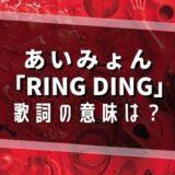 あいみょん「RING DING」歌詞の意味は?