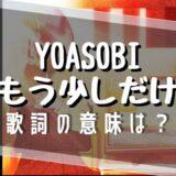 YOASOBI「もう少しだけ」歌詞の意味
