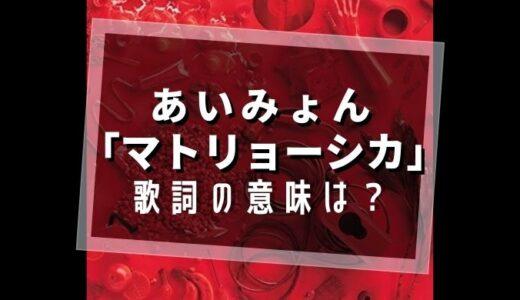 あいみょん『マトリョーシカ』歌詞の意味は?【愛されない恋は実体験?】