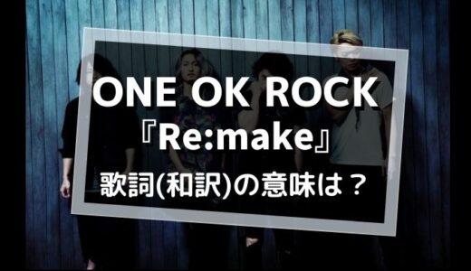 ONE OK ROCK「Re:make」歌詞の意味(和訳)を解釈【彼らが作り直す世界とは?】