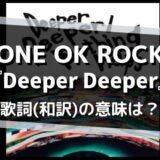 ワンオク「Deeper Deeper」歌詞の意味を解釈