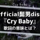 Official髭男dism「CryBaby」歌詞の意味を解釈