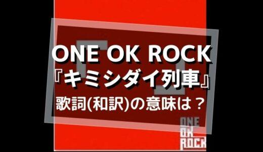 ONE OK ROCK『キミシダイ列車』歌詞(和訳)意味を解釈【幻の原曲とは?】