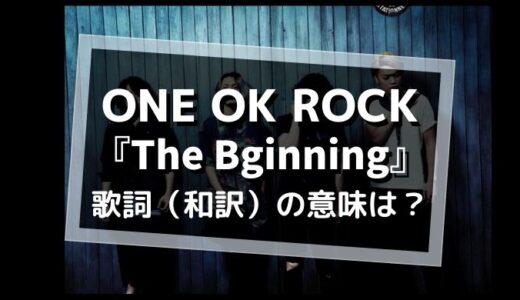 ONE OK ROCK「The Bigining」歌詞(和訳)の意味は?【映画「るろうに剣心」主題歌】