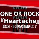 ONE OK ROCK 『Heartache』歌詞・和訳の意味は?