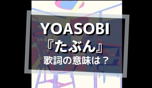 YOASOBI「たぶん」歌詞の意味は?【あいまいな表現が意味するものとは?】